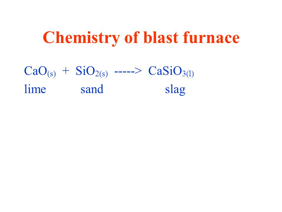 Chemistry of blast furnace CaO (s) + SiO 2(s) -----> CaSiO 3(l) limesandslag