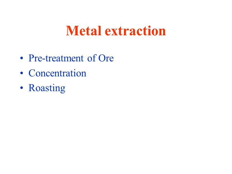 Metal extraction Pre-treatment of Ore Concentration Roasting