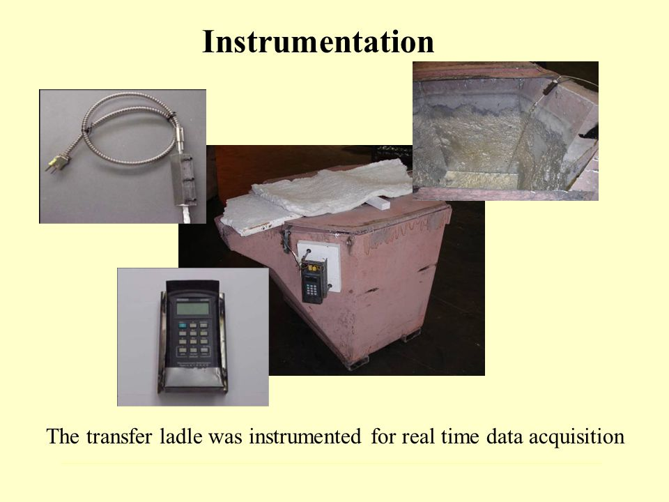 Instrumentation The transfer ladle was instrumented for real time data acquisition
