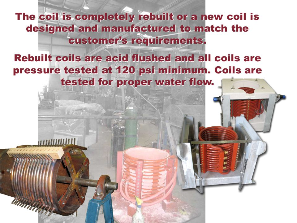The coil is completely rebuilt or a new coil is designed and manufactured to match the customer's requirements.