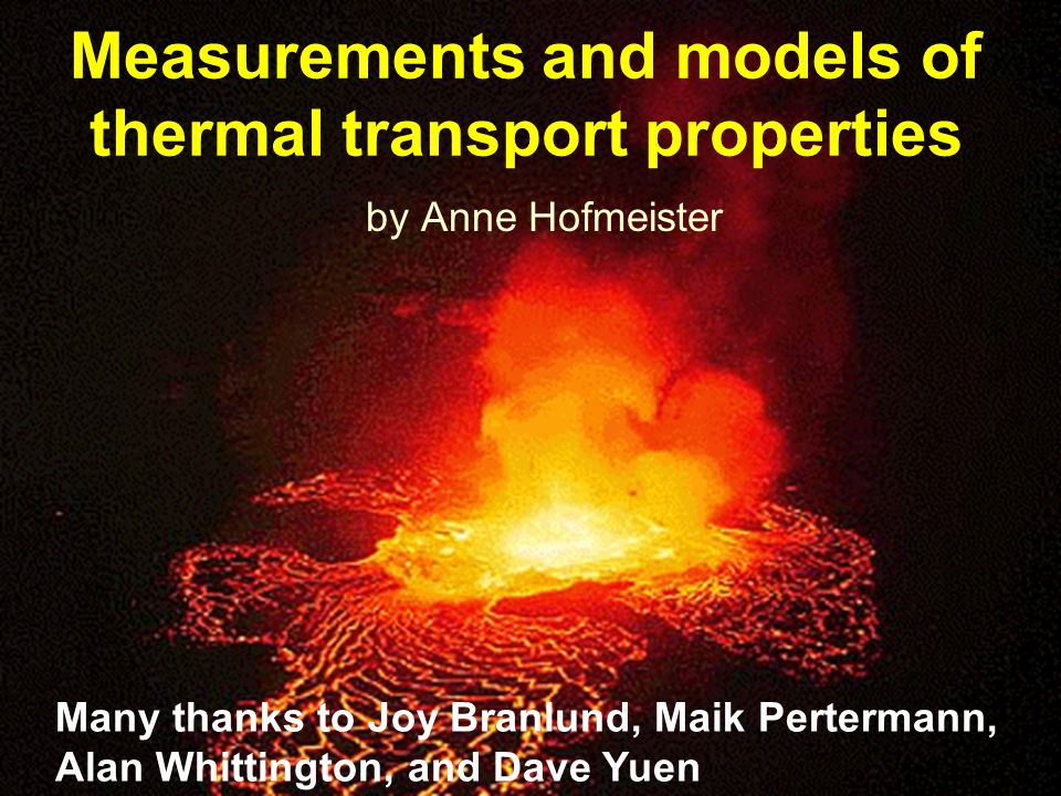 Measurements and models of thermal transport properties by Anne Hofmeister Many thanks to Joy Branlund, Maik Pertermann, Alan Whittington, and Dave Yuen