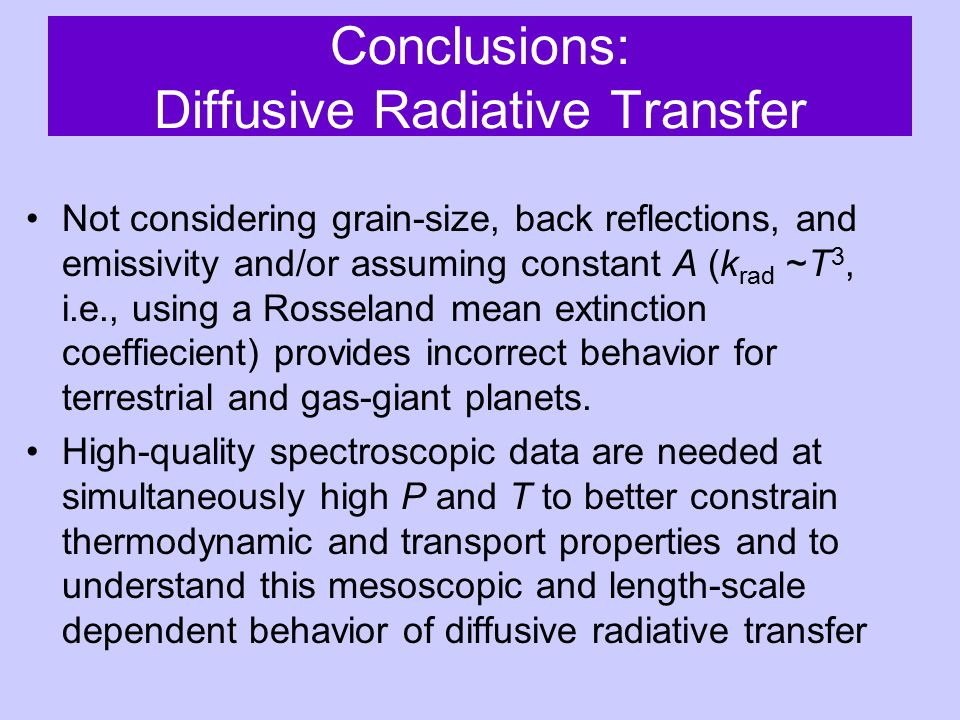 Conclusions: Diffusive Radiative Transfer Not considering grain-size, back reflections, and emissivity and/or assuming constant A (k rad ~T 3, i.e., using a Rosseland mean extinction coeffiecient) provides incorrect behavior for terrestrial and gas-giant planets.