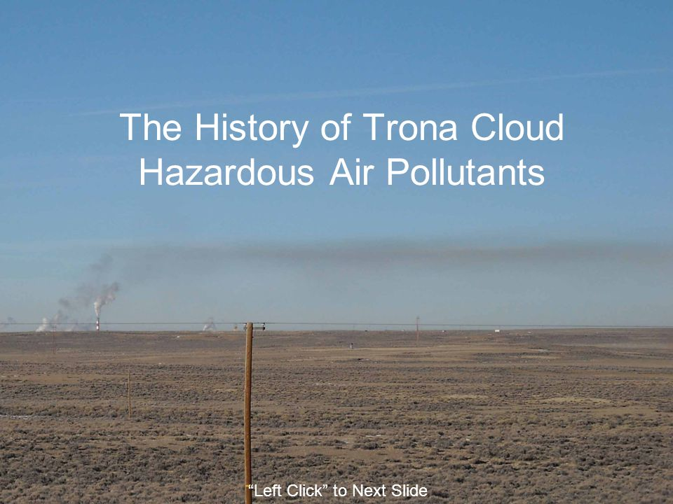 The History of Trona Cloud Hazardous Air Pollutants Left Click to Next Slide
