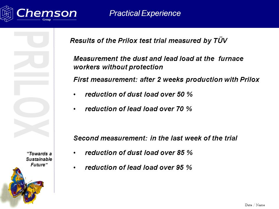 Towards a Sustainable Future Practical Experience Date / Name Results of the Prilox test trial measured by TÜV Measurement the dust and lead load at the furnace workers without protection First measurement: after 2 weeks production with Prilox reduction of dust load over 50 % reduction of lead load over 70 % Second measurement: in the last week of the trial reduction of dust load over 85 % reduction of lead load over 95 %