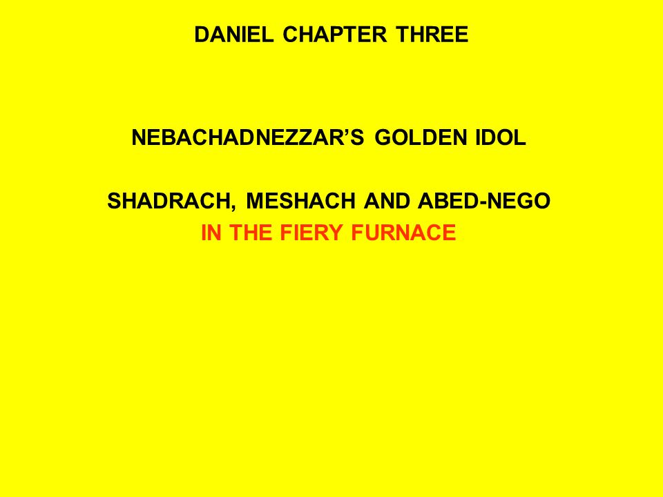 DANIEL CHAPTER THREE NEBACHADNEZZAR'S GOLDEN IDOL SHADRACH, MESHACH AND ABED-NEGO IN THE FIERY FURNACE