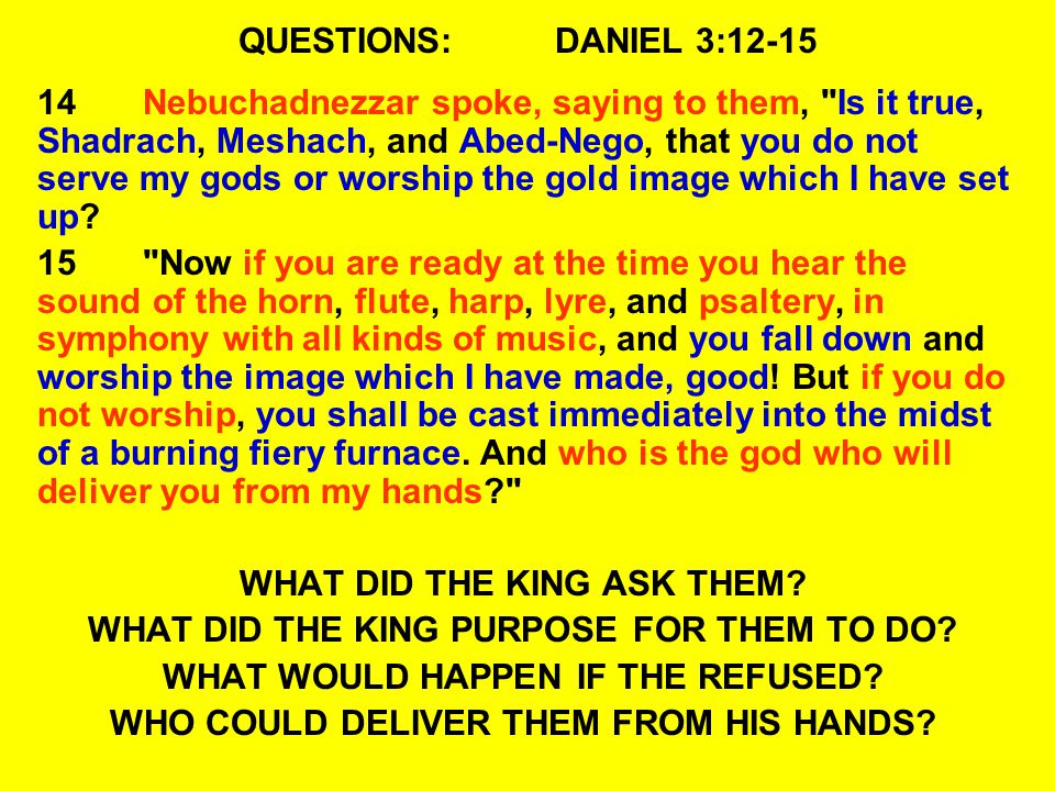 QUESTIONS:DANIEL 3:12-15 14Nebuchadnezzar spoke, saying to them, Is it true, Shadrach, Meshach, and Abed-Nego, that you do not serve my gods or worship the gold image which I have set up.