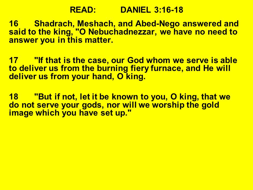 READ:DANIEL 3:16-18 16Shadrach, Meshach, and Abed-Nego answered and said to the king, O Nebuchadnezzar, we have no need to answer you in this matter.
