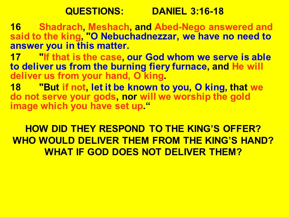 QUESTIONS:DANIEL 3:16-18 16Shadrach, Meshach, and Abed-Nego answered and said to the king, O Nebuchadnezzar, we have no need to answer you in this matter.