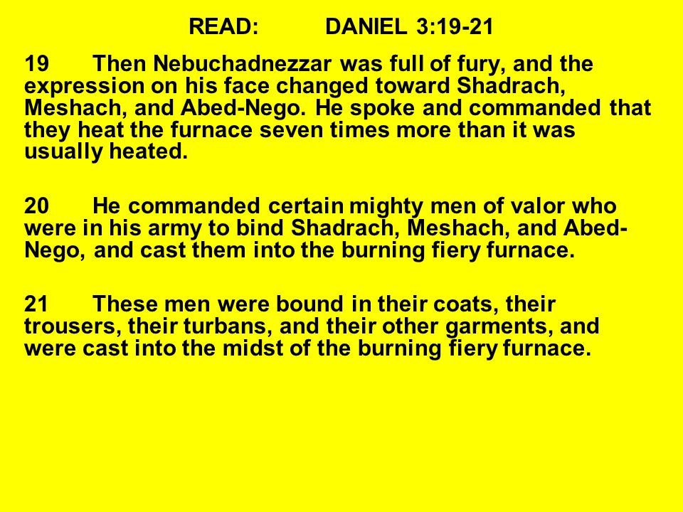 READ:DANIEL 3:19-21 19Then Nebuchadnezzar was full of fury, and the expression on his face changed toward Shadrach, Meshach, and Abed-Nego.