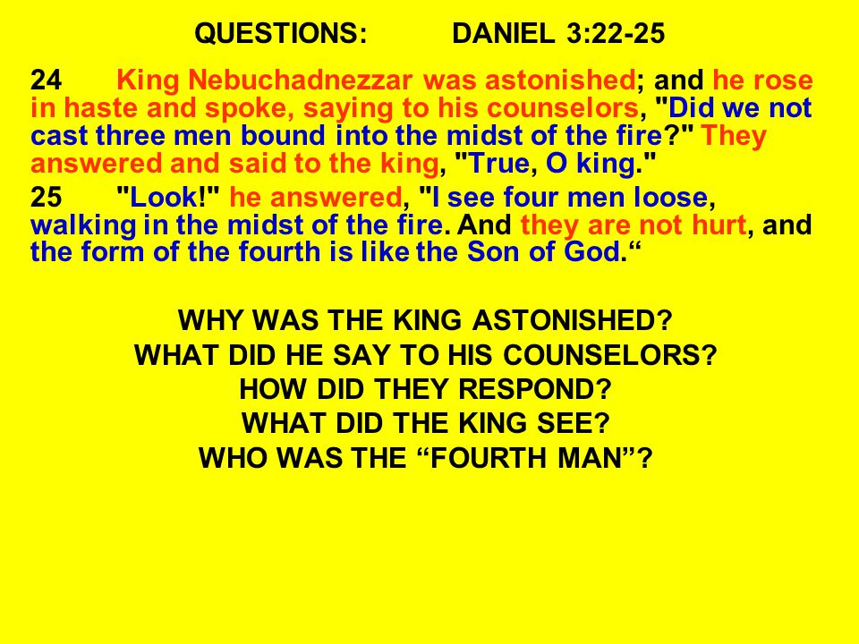 QUESTIONS:DANIEL 3:22-25 24King Nebuchadnezzar was astonished; and he rose in haste and spoke, saying to his counselors, Did we not cast three men bound into the midst of the fire They answered and said to the king, True, O king. 25 Look! he answered, I see four men loose, walking in the midst of the fire.