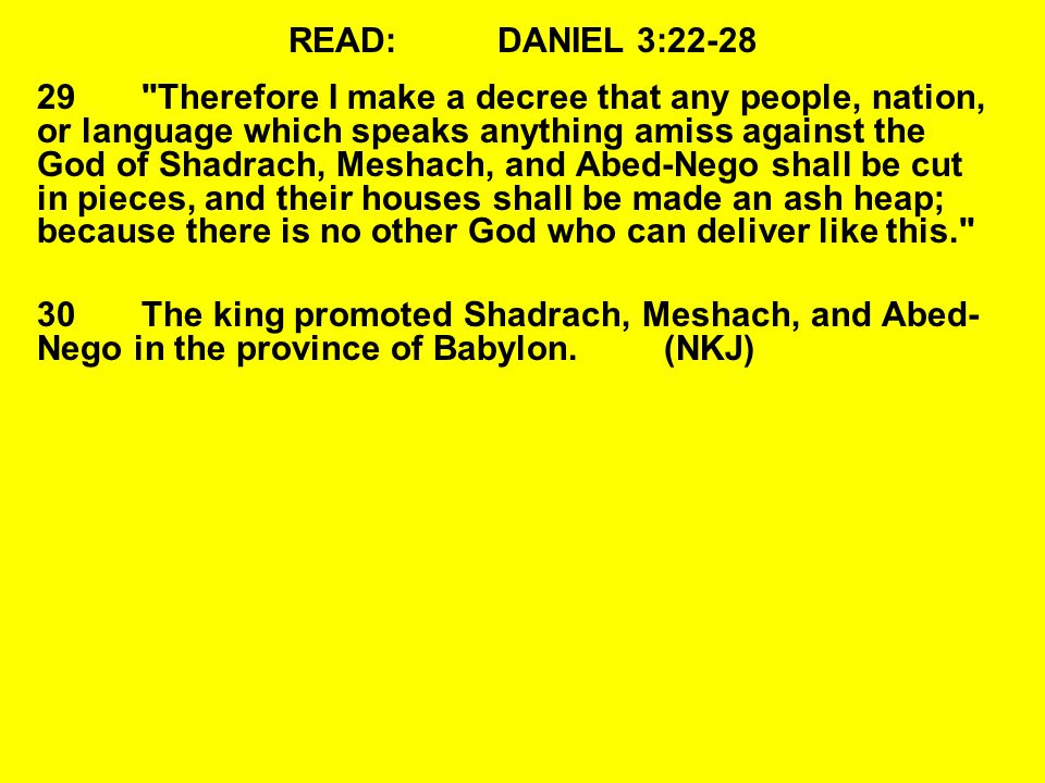 READ:DANIEL 3:22-28 29 Therefore I make a decree that any people, nation, or language which speaks anything amiss against the God of Shadrach, Meshach, and Abed-Nego shall be cut in pieces, and their houses shall be made an ash heap; because there is no other God who can deliver like this. 30The king promoted Shadrach, Meshach, and Abed- Nego in the province of Babylon.(NKJ)