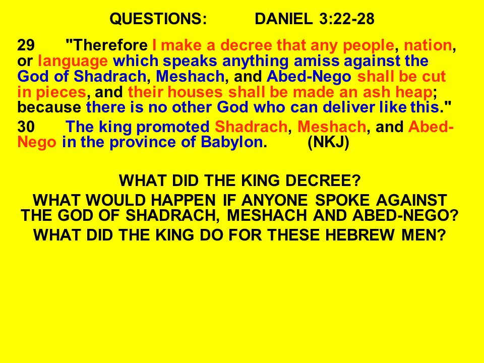 QUESTIONS:DANIEL 3:22-28 29 Therefore I make a decree that any people, nation, or language which speaks anything amiss against the God of Shadrach, Meshach, and Abed-Nego shall be cut in pieces, and their houses shall be made an ash heap; because there is no other God who can deliver like this. 30The king promoted Shadrach, Meshach, and Abed- Nego in the province of Babylon.(NKJ) WHAT DID THE KING DECREE.