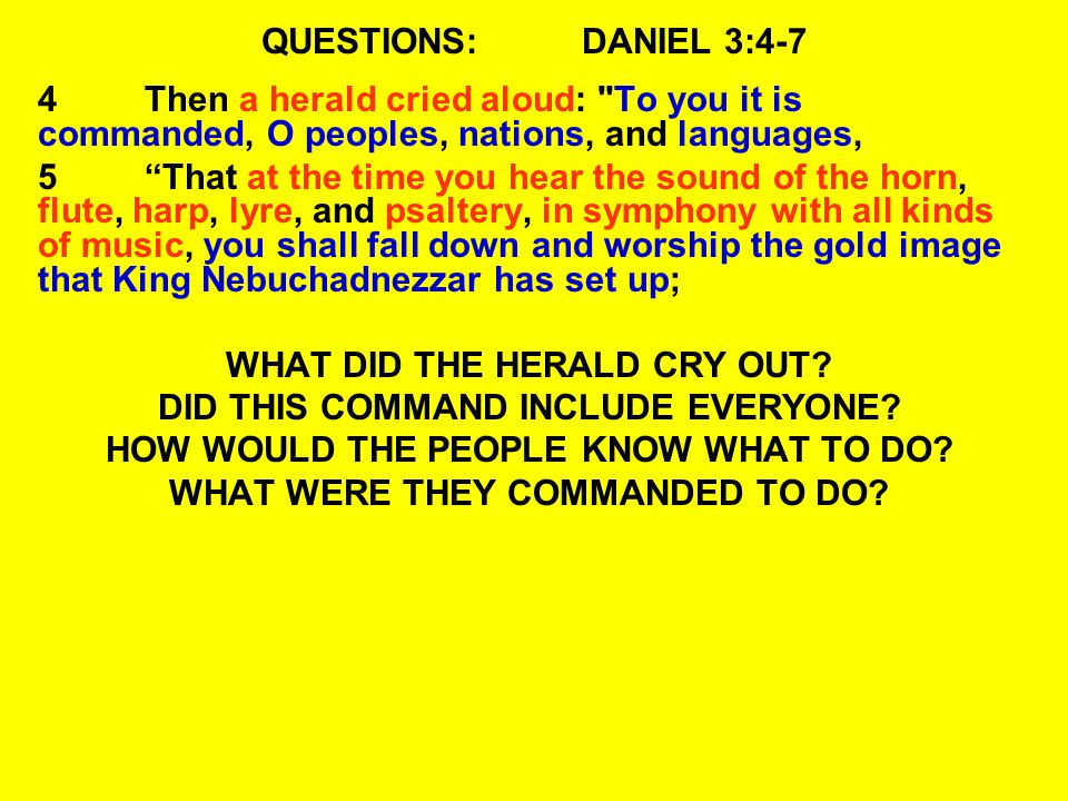 QUESTIONS:DANIEL 3:4-7 6 And whoever does not fall down and worship shall be cast immediately into the midst of a burning fiery furnace. 7At that time, when all the people heard the sound of the horn, flute, harp, and lyre, in symphony with all kinds of music, all the people, nations, and languages fell down and worshiped the gold image which King Nebuchadnezzar had set up.