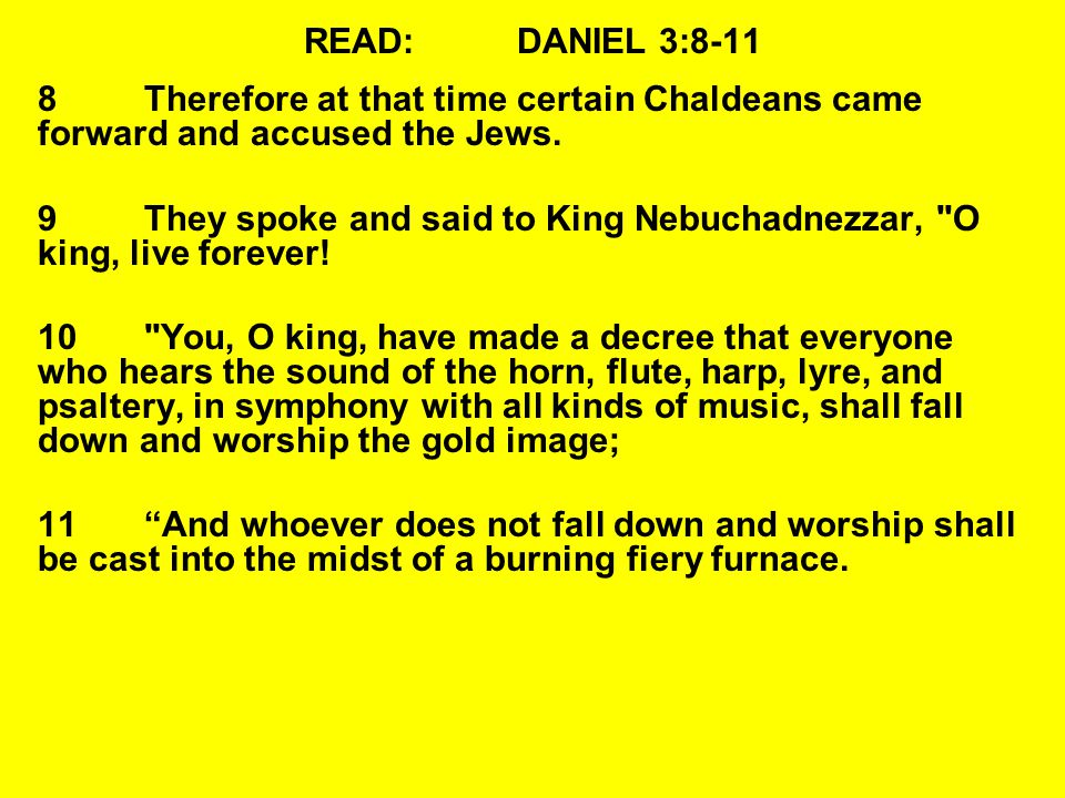 READ:DANIEL 3:8-11 8Therefore at that time certain Chaldeans came forward and accused the Jews.