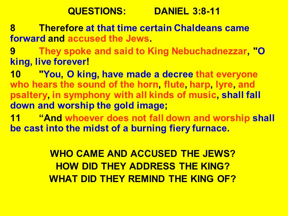 QUESTIONS:DANIEL 3:8-11 8Therefore at that time certain Chaldeans came forward and accused the Jews.