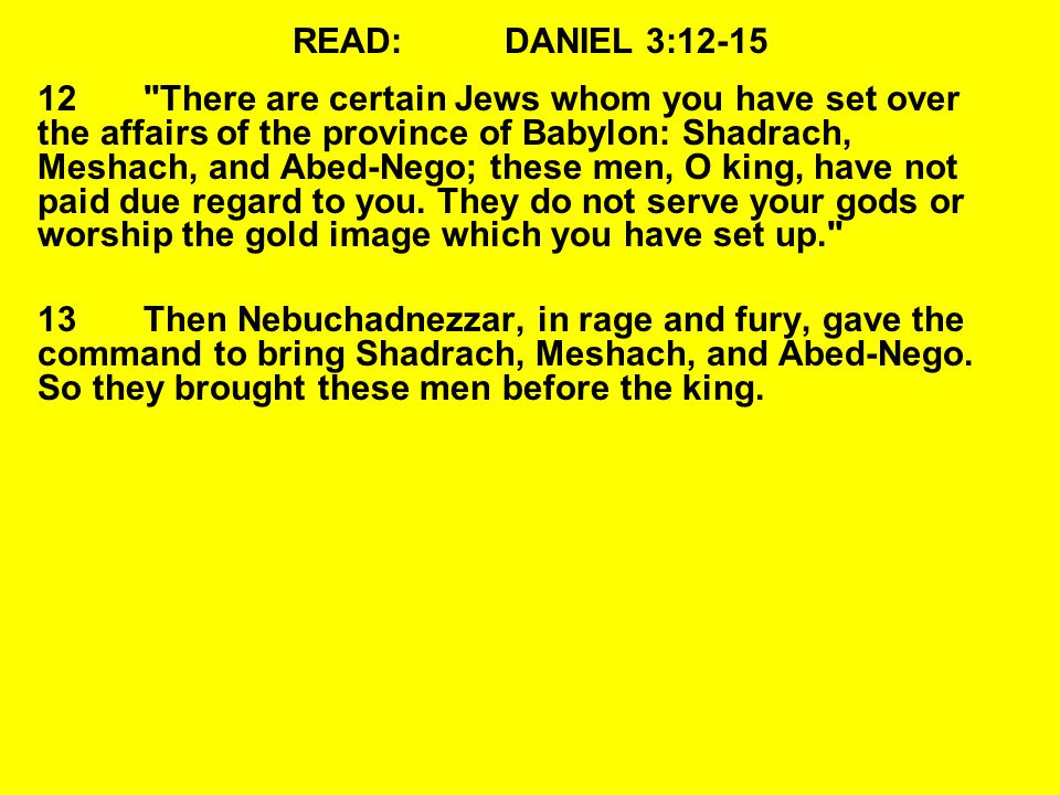 READ:DANIEL 3:12-15 14Nebuchadnezzar spoke, saying to them, Is it true, Shadrach, Meshach, and Abed-Nego, that you do not serve my gods or worship the gold image which I have set up.