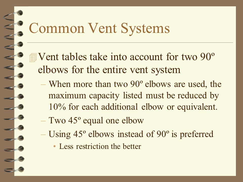 Common Vent Systems 4 Vent tables take into account for two 90º elbows for the entire vent system –When more than two 90º elbows are used, the maximum
