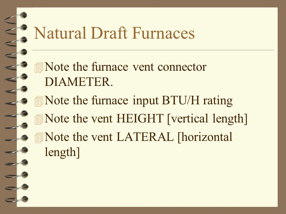 Natural Draft Furnaces 4 Note the furnace vent connector DIAMETER. 4 Note the furnace input BTU/H rating 4 Note the vent HEIGHT [vertical length] 4 No