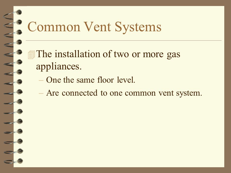 Common Vent Systems 4 The installation of two or more gas appliances. –One the same floor level. –Are connected to one common vent system.