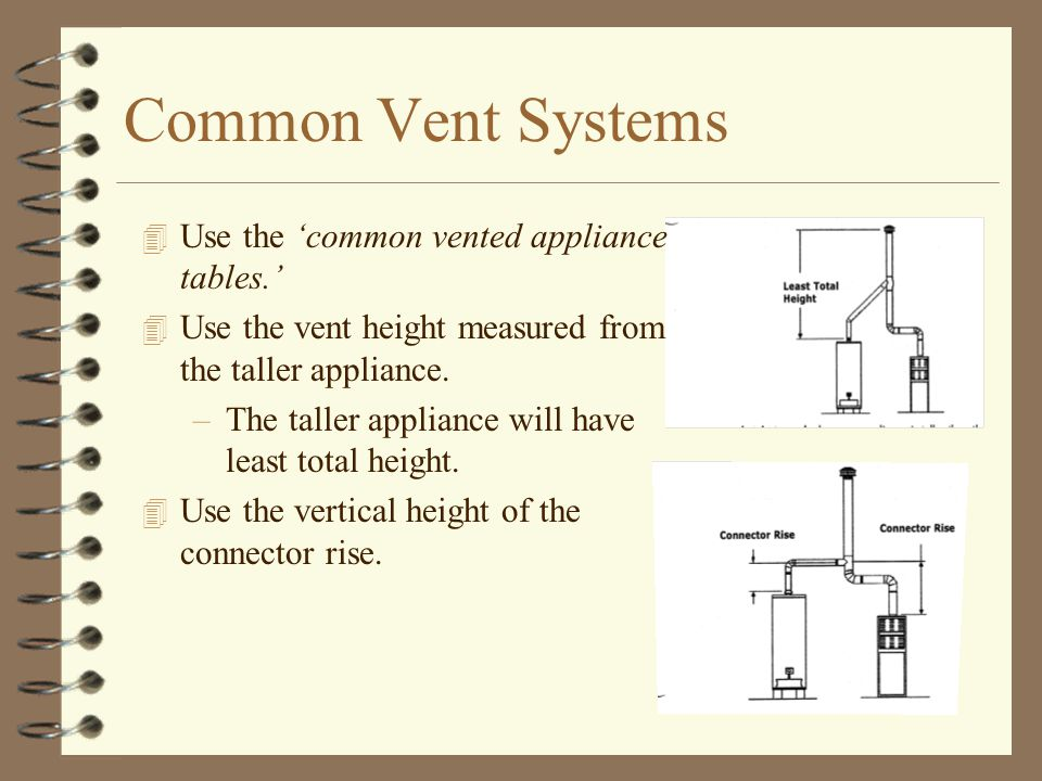 Common Vent Systems 4 Use the 'common vented appliance tables.' 4 Use the vent height measured from the taller appliance. –The taller appliance will h