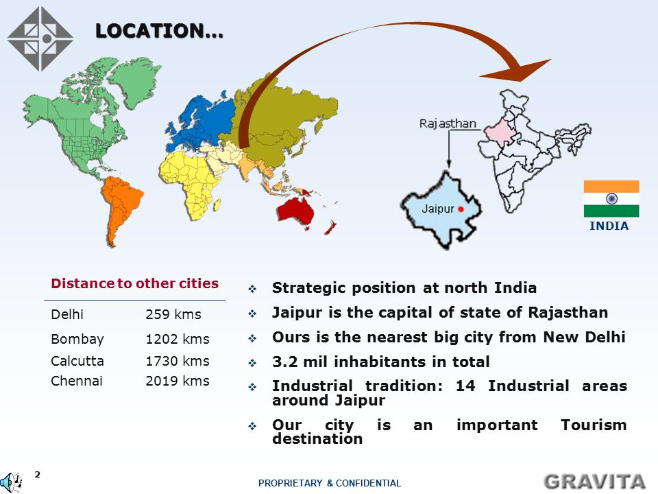 2 PROPRIETARY & CONFIDENTIAL LOCATION…  Strategic position at north India  Jaipur is the capital of state of Rajasthan  Ours is the nearest big city from New Delhi  3.2 mil inhabitants in total  Industrial tradition: 14 Industrial areas around Jaipur  Our city is an important Tourism destination 1202 kmsBombay 1730 kms 2019 kms Calcutta Chennai 259 kmsDelhi Distance to other cities INDIA