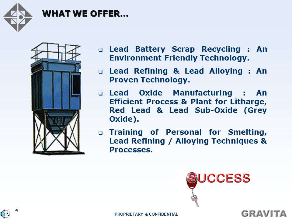 4 PROPRIETARY & CONFIDENTIAL WHAT WE OFFER…  Lead Battery Scrap Recycling : An Environment Friendly Technology.