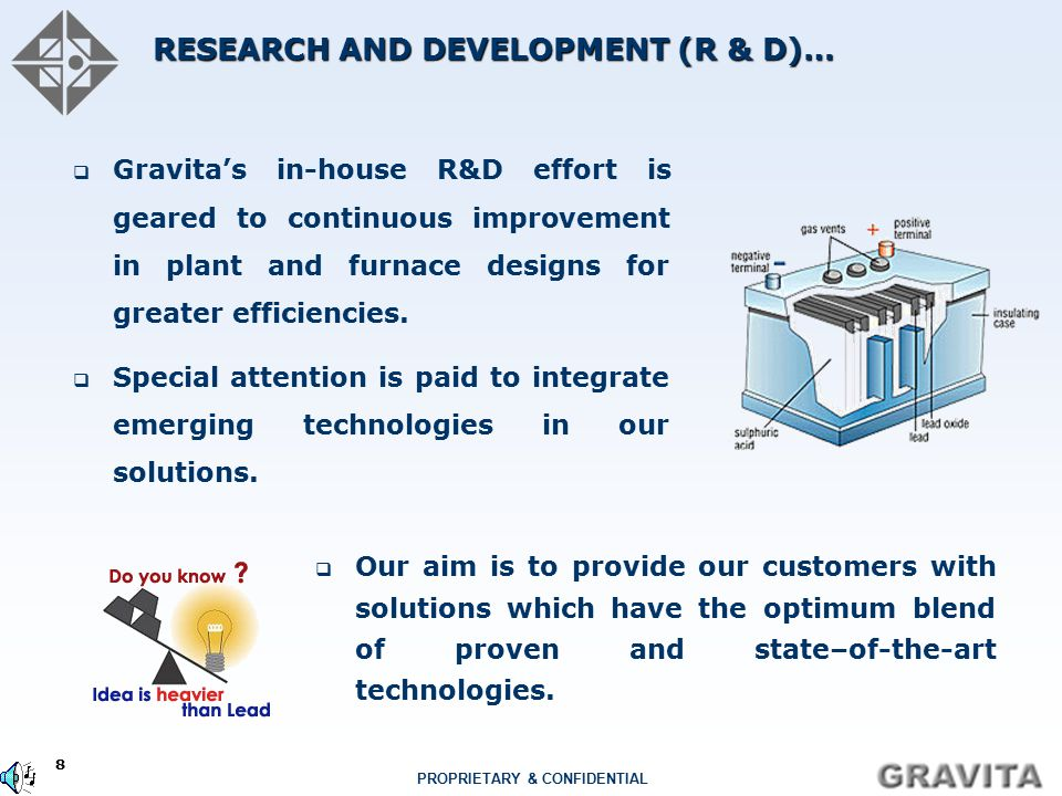 8 PROPRIETARY & CONFIDENTIAL RESEARCH AND DEVELOPMENT (R & D)…  Gravita's in-house R&D effort is geared to continuous improvement in plant and furnace designs for greater efficiencies.