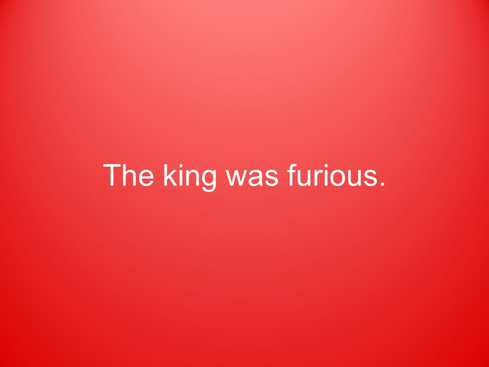 The king was furious.