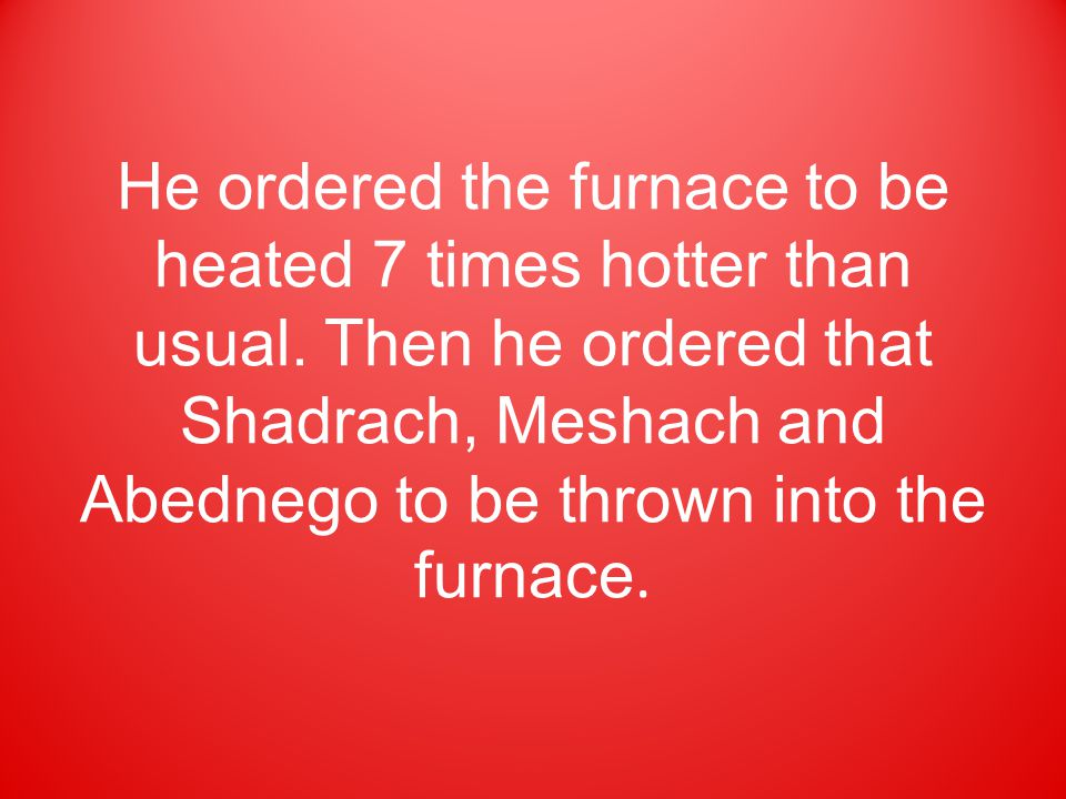 He ordered the furnace to be heated 7 times hotter than usual. Then he ordered that Shadrach, Meshach and Abednego to be thrown into the furnace.