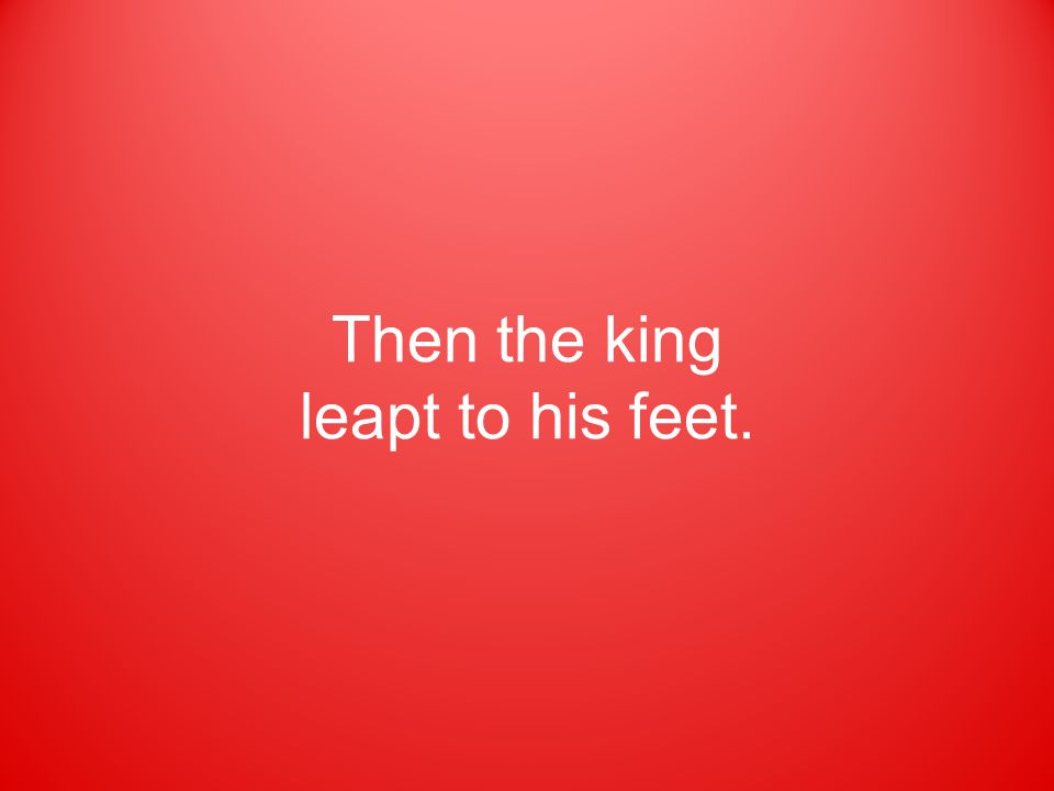 Then the king leapt to his feet.