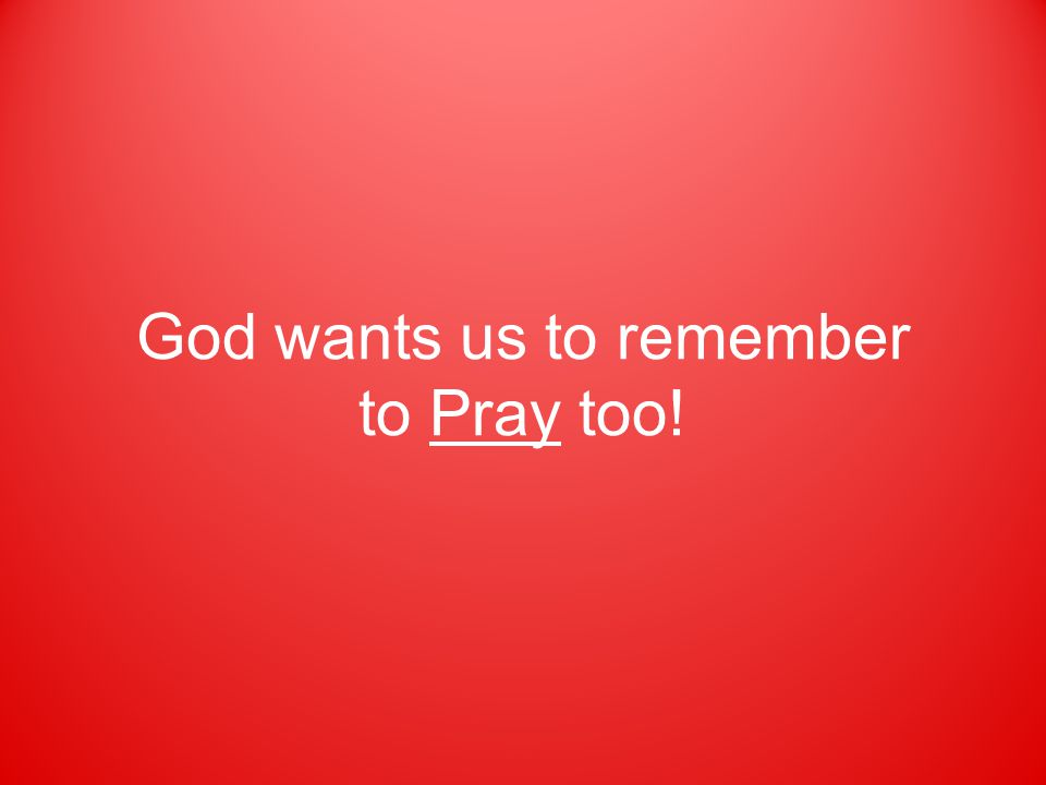 God wants us to remember to Pray too!