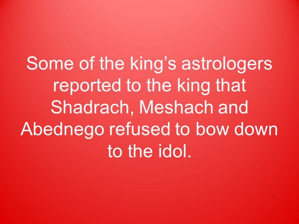 Some of the king's astrologers reported to the king that Shadrach, Meshach and Abednego refused to bow down to the idol.
