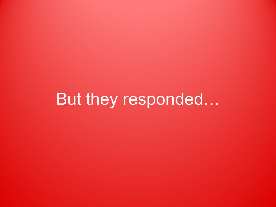 But they responded…