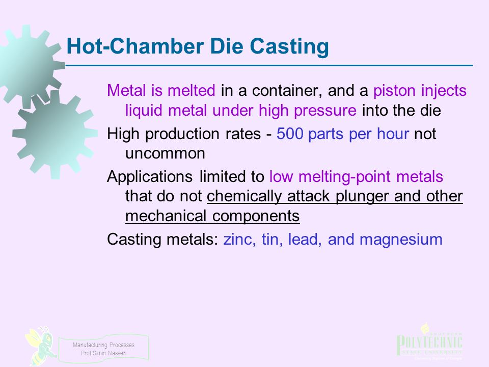 Manufacturing Processes Prof Simin Nasseri Hot-Chamber Die Casting Metal is melted in a container, and a piston injects liquid metal under high pressu