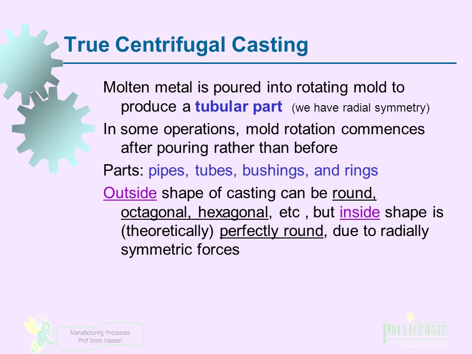 Manufacturing Processes Prof Simin Nasseri True Centrifugal Casting Molten metal is poured into rotating mold to produce a tubular part (we have radia