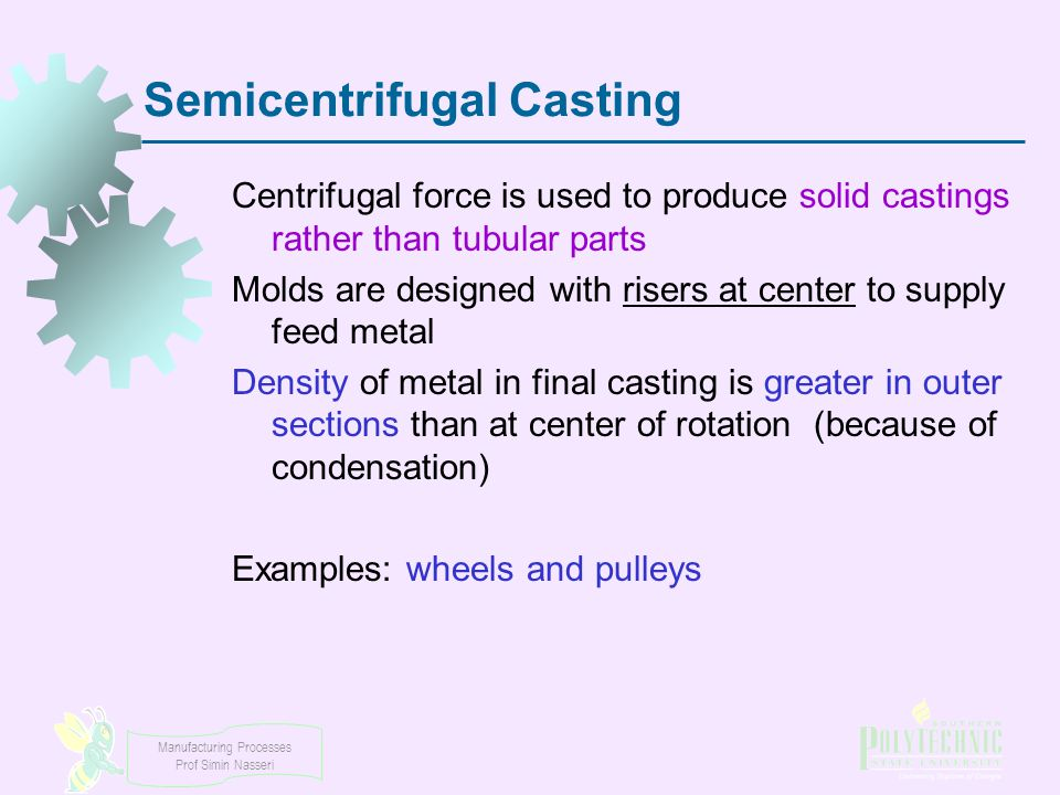 Manufacturing Processes Prof Simin Nasseri Semicentrifugal Casting Centrifugal force is used to produce solid castings rather than tubular parts Molds