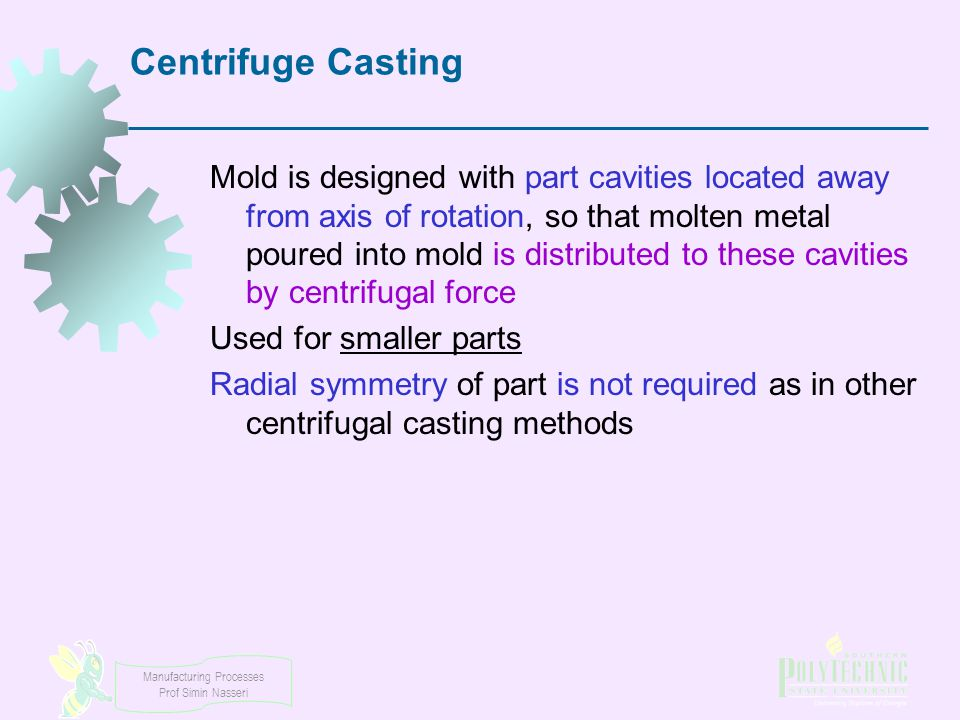 Manufacturing Processes Prof Simin Nasseri Centrifuge Casting Mold is designed with part cavities located away from axis of rotation, so that molten m