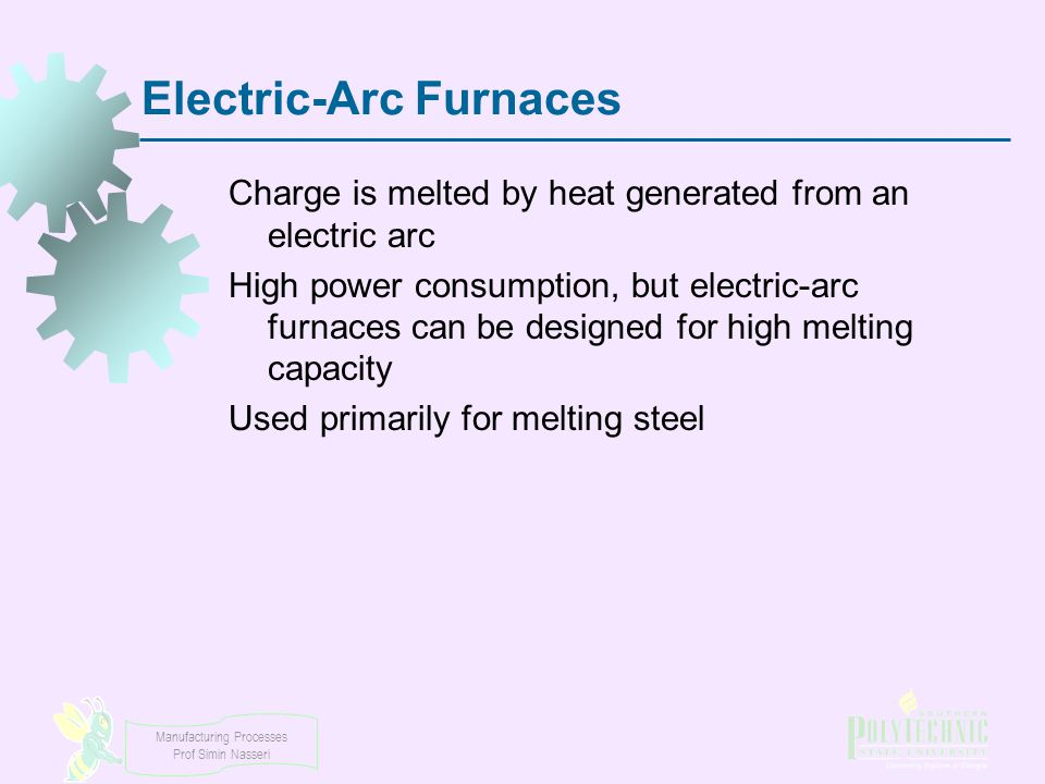 Manufacturing Processes Prof Simin Nasseri Electric ‑ Arc Furnaces Charge is melted by heat generated from an electric arc High power consumption, but