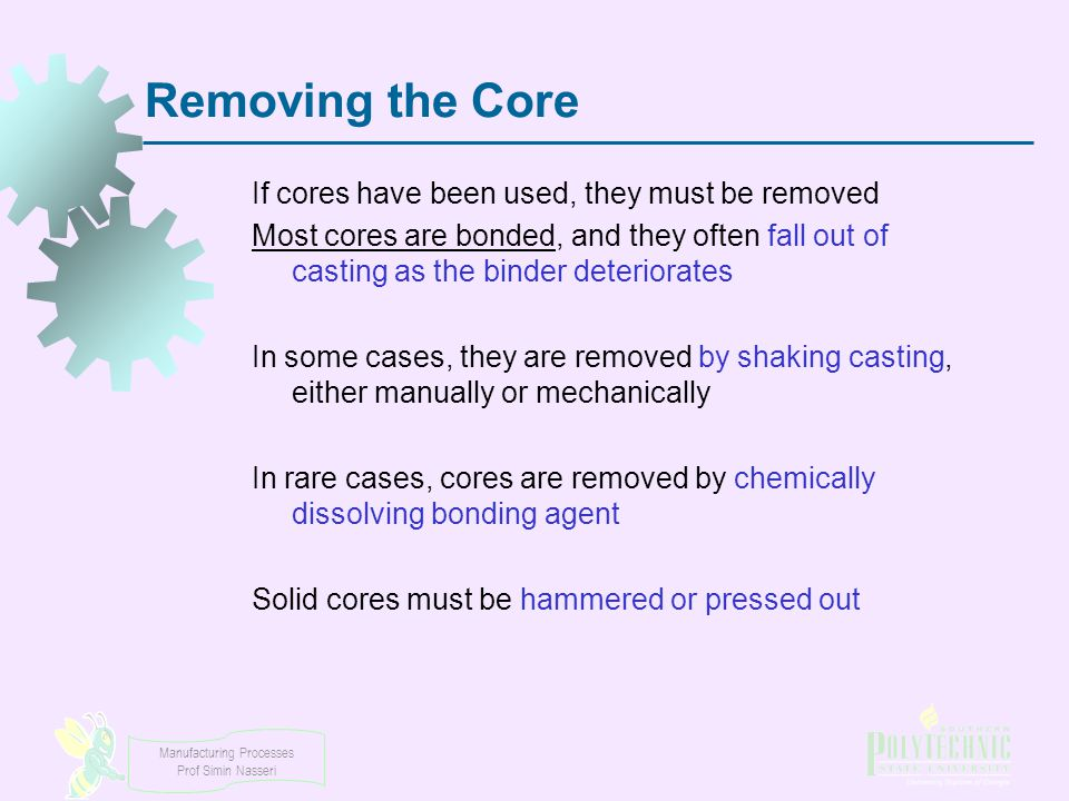 Manufacturing Processes Prof Simin Nasseri Removing the Core If cores have been used, they must be removed Most cores are bonded, and they often fall