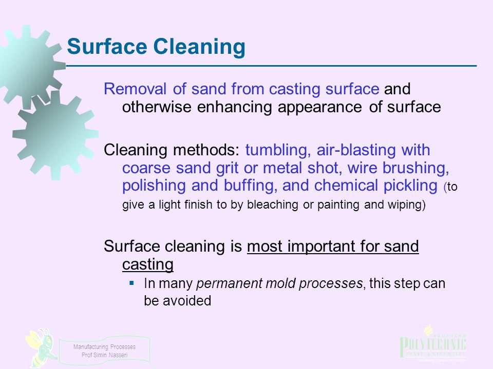 Manufacturing Processes Prof Simin Nasseri Surface Cleaning Removal of sand from casting surface and otherwise enhancing appearance of surface Cleanin