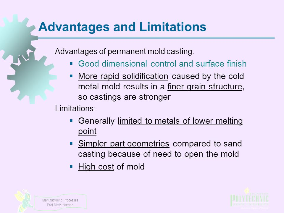 Manufacturing Processes Prof Simin Nasseri Advantages and Limitations Advantages of permanent mold casting:  Good dimensional control and surface fin