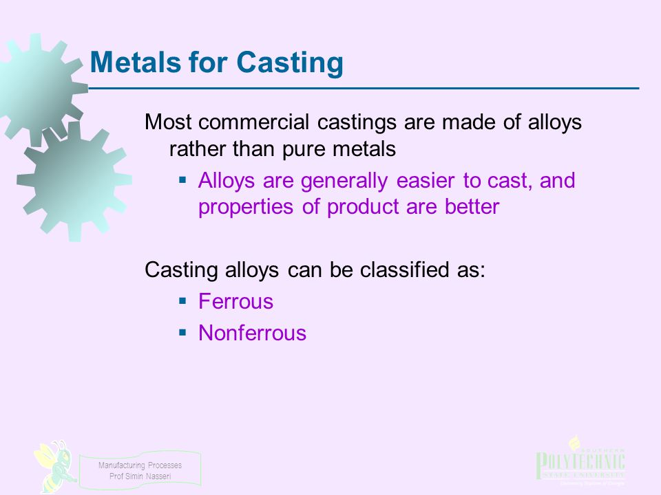 Manufacturing Processes Prof Simin Nasseri Metals for Casting Most commercial castings are made of alloys rather than pure metals  Alloys are general