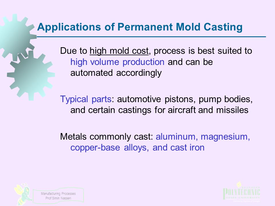 Manufacturing Processes Prof Simin Nasseri Applications of Permanent Mold Casting Due to high mold cost, process is best suited to high volume product