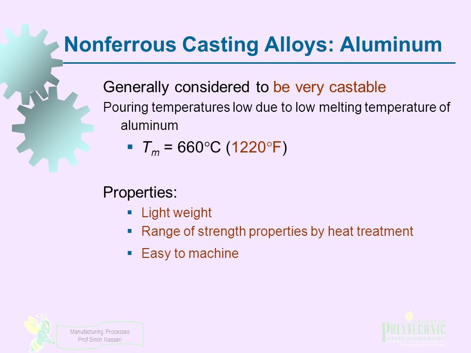 Manufacturing Processes Prof Simin Nasseri Nonferrous Casting Alloys: Aluminum Generally considered to be very castable Pouring temperatures low due t