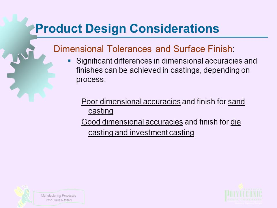 Manufacturing Processes Prof Simin Nasseri Product Design Considerations Dimensional Tolerances and Surface Finish:  Significant differences in dimen