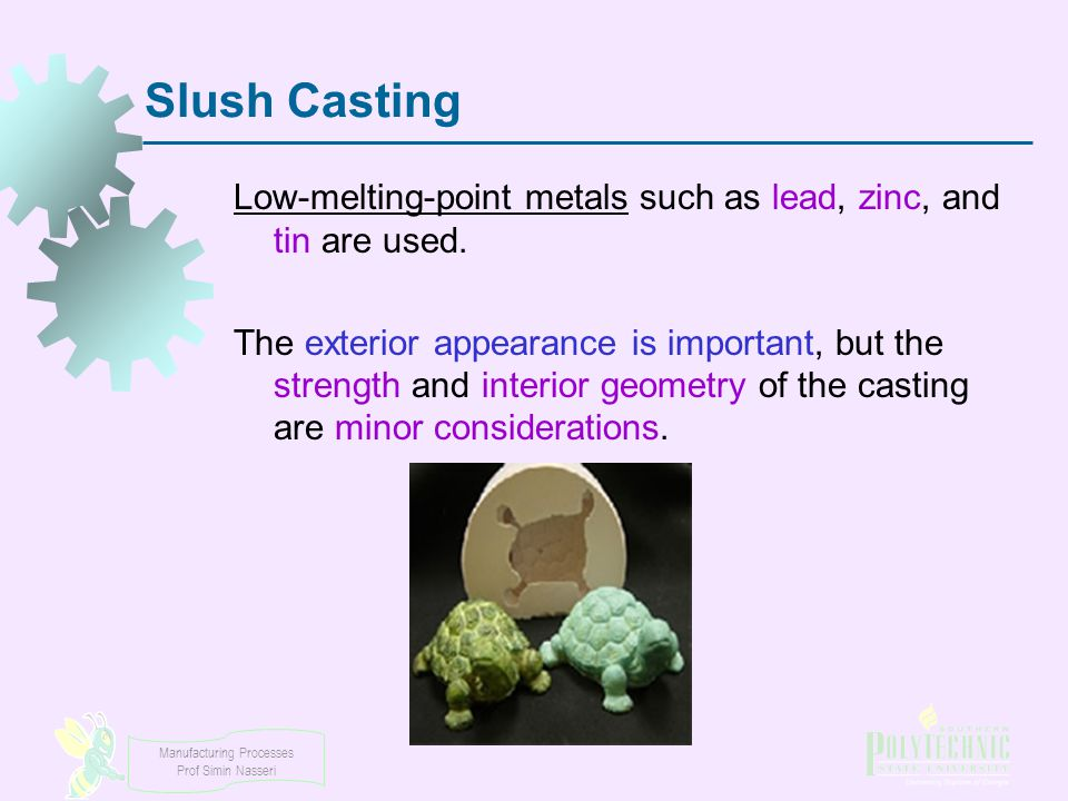 Manufacturing Processes Prof Simin Nasseri Slush Casting Low-melting-point metals such as lead, zinc, and tin are used. The exterior appearance is imp