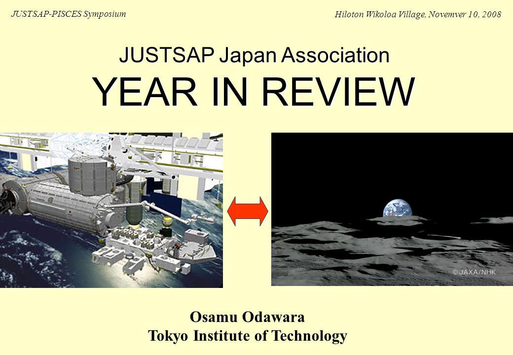 JUSTSAP Japan Association YEAR IN REVIEW JUSTSAP-PISCES Symposium Hiloton Wikoloa Village, Novemver 10, 2008 Osamu Odawara Tokyo Institute of Technology