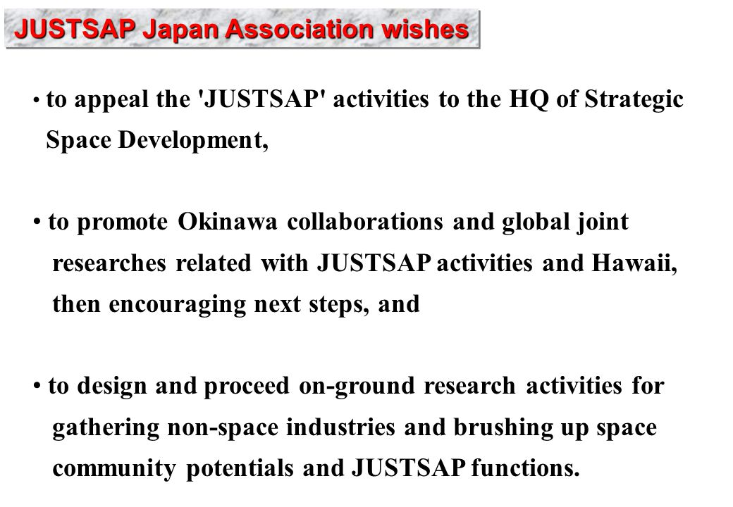 to appeal the JUSTSAP activities to the HQ of Strategic Space Development, to promote Okinawa collaborations and global joint researches related with JUSTSAP activities and Hawaii, then encouraging next steps, and to design and proceed on-ground research activities for gathering non-space industries and brushing up space community potentials and JUSTSAP functions.