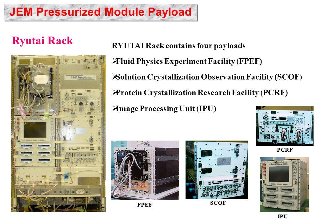 Ryutai Rack RYUTAI Rack contains four payloads  Fluid Physics Experiment Facility (FPEF)  Solution Crystallization Observation Facility (SCOF)  Protein Crystallization Research Facility (PCRF)  Image Processing Unit (IPU) FPEF SCOF IPU PCRF JEM Pressurized Module Payload
