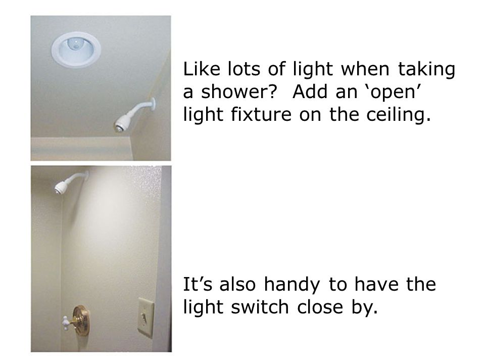 Like lots of light when taking a shower. Add an 'open' light fixture on the ceiling.